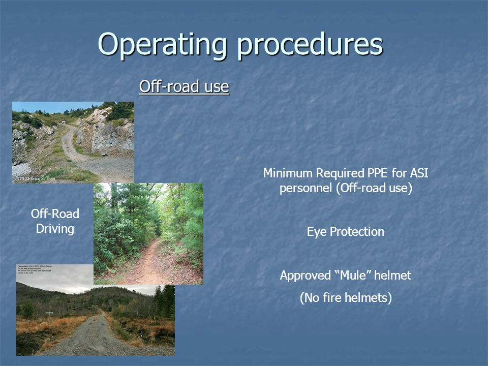 Operating procedures Off-road use Off-Road Driving Minimum Required PPE for ASI personnel (Off-road use) Eye Protection Approved Mule helmet (No fire