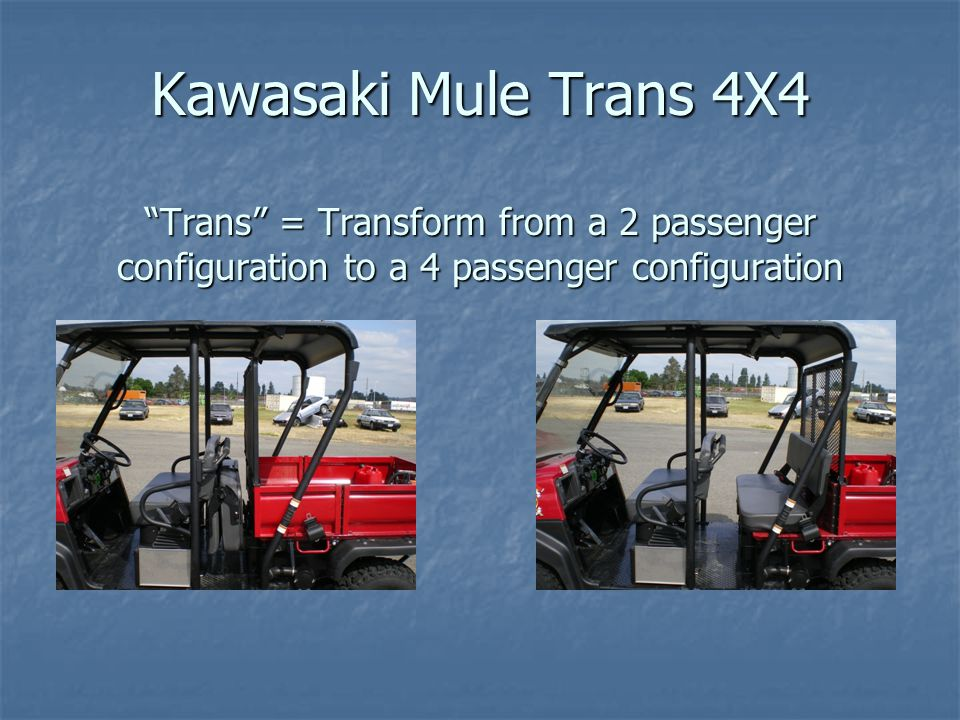 Kawasaki Mule Trans 4X4 Trans = Transform from a 2 passenger configuration to a 4 passenger configuration