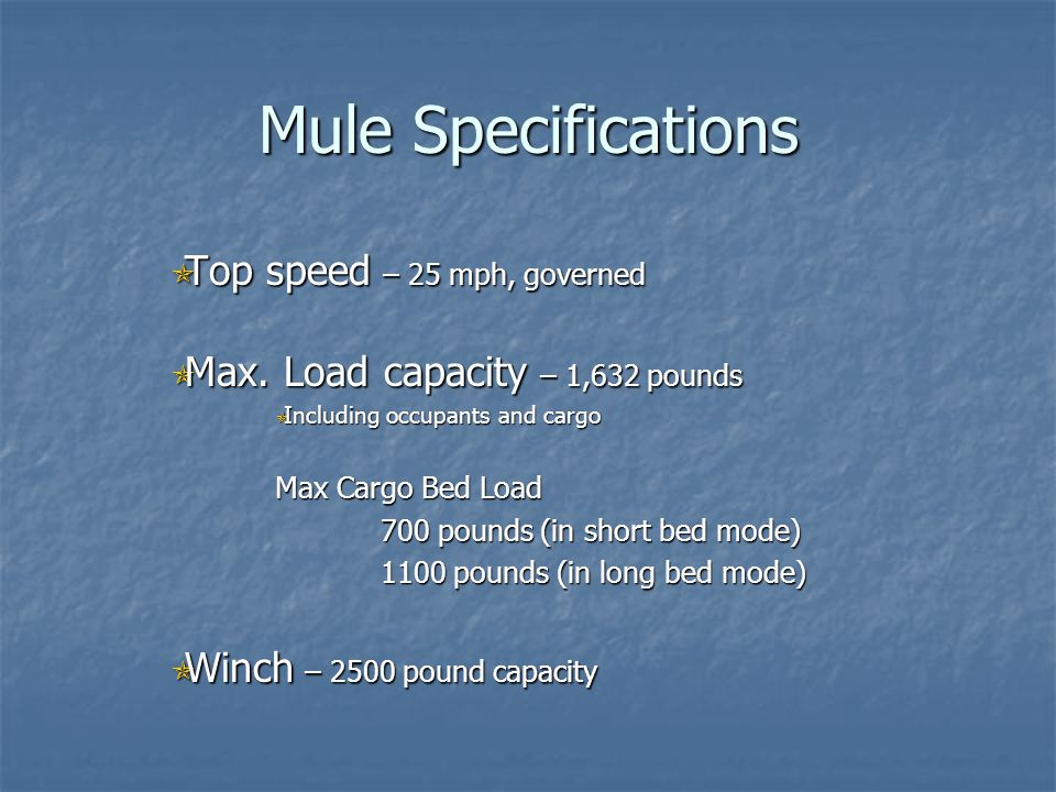Mule Specifications Top speed – 25 mph, governed Top speed – 25 mph, governed Max. Load capacity – 1,632 pounds Max. Load capacity – 1,632 pounds Incl