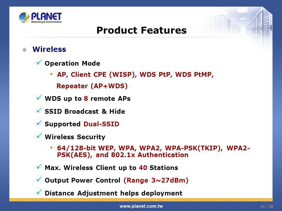 14 / 38 Product Features Wireless Operation Mode AP, Client CPE (WISP), WDS PtP, WDS PtMP, Repeater (AP+WDS) WDS up to 8 remote APs SSID Broadcast & Hide Supported Dual-SSID Wireless Security 64/128-bit WEP, WPA, WPA2, WPA-PSK(TKIP), WPA2- PSK(AES), and 802.1x Authentication Max.