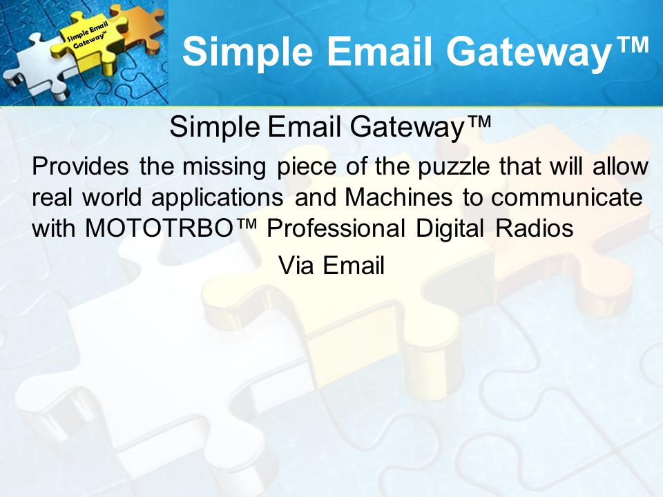 Simple Email Gateway Provides the missing piece of the puzzle that will allow real world applications and Machines to communicate with MOTOTRBO Professional Digital Radios Via Email Simple Email Gateway