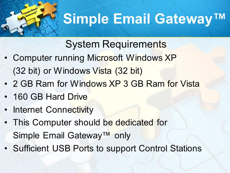 System Requirements Computer running Microsoft Windows XP (32 bit) or Windows Vista (32 bit) 2 GB Ram for Windows XP 3 GB Ram for Vista 160 GB Hard Drive Internet Connectivity This Computer should be dedicated for Simple Email Gateway only Sufficient USB Ports to support Control Stations Simple Email Gateway