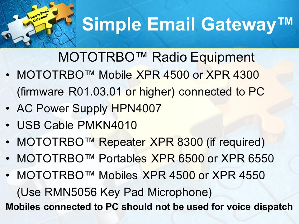MOTOTRBO Radio Equipment MOTOTRBO Mobile XPR 4500 or XPR 4300 (firmware R01.03.01 or higher) connected to PC AC Power Supply HPN4007 USB Cable PMKN4010 MOTOTRBO Repeater XPR 8300 (if required) MOTOTRBO Portables XPR 6500 or XPR 6550 MOTOTRBO Mobiles XPR 4500 or XPR 4550 (Use RMN5056 Key Pad Microphone) Mobiles connected to PC should not be used for voice dispatch Simple Email Gateway