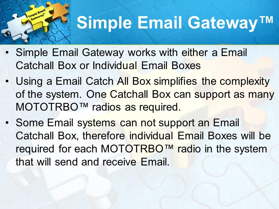 Simple Email Gateway works with either a Email Catchall Box or Individual Email Boxes Using a Email Catch All Box simplifies the complexity of the system.