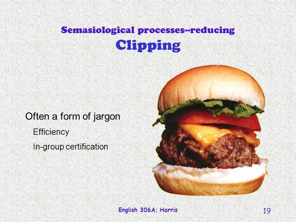 English 306A; Harris 18 Semasiological processes--reducing Clipping professor hamburger demonstration faxcsimile submarine sandwich delicatessen world wide web internet