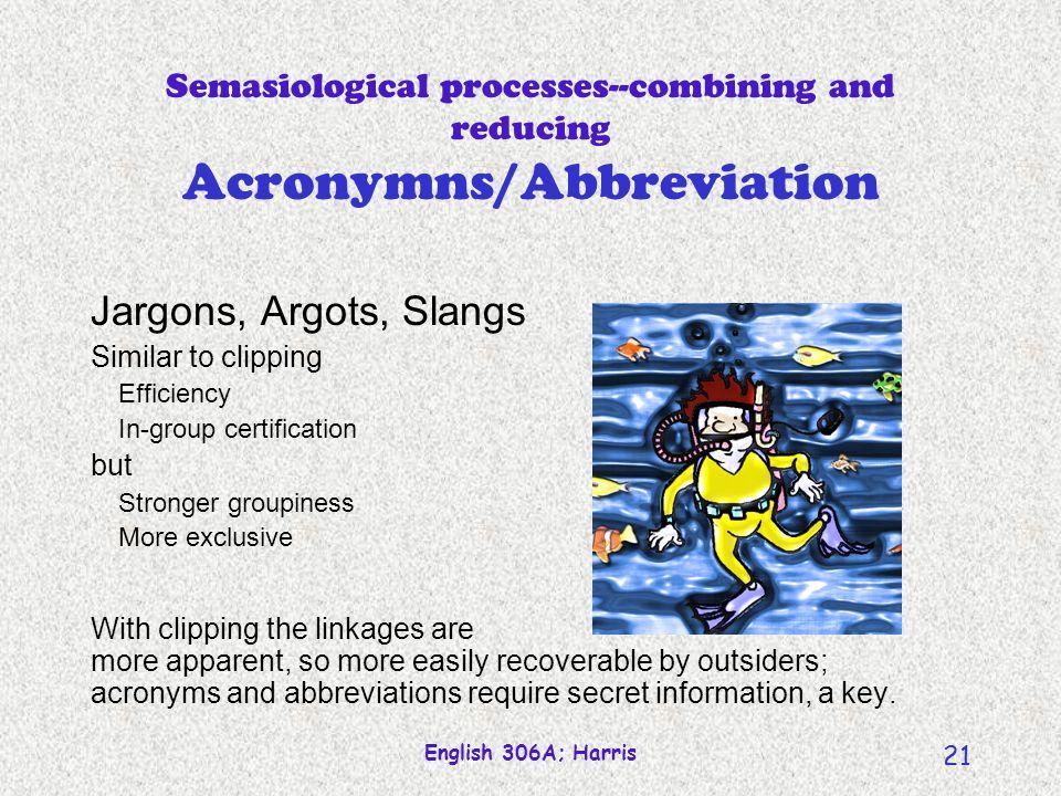 English 306A; Harris 20 Semasiological processes--combining and reducing Acronymns/Abbreviation radar scuba snafu fubar twain CBC USA WW1, WW2 WWW PR acronymns; pronoun- cable letter- enunciation