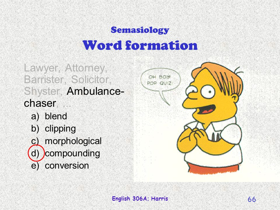 English 306A; Harris 65 Onomasiology Word formation Lawyer, Attorney, Barrister, Solicitor, Shyster, Ambulance- chaser,... a)metaphor b)metonymy c)ico