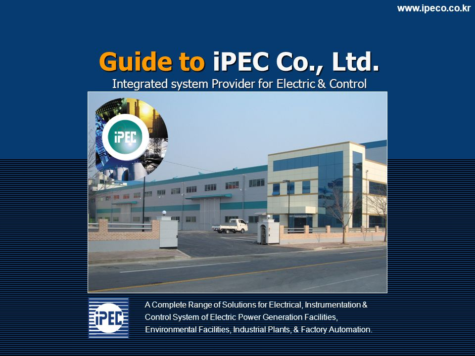 www.ipeco.co.kr A Complete Range of Solutions for Electrical, Instrumentation & Control System of Electric Power Generation Facilities, Environmental Facilities, Industrial Plants, & Factory Automation.