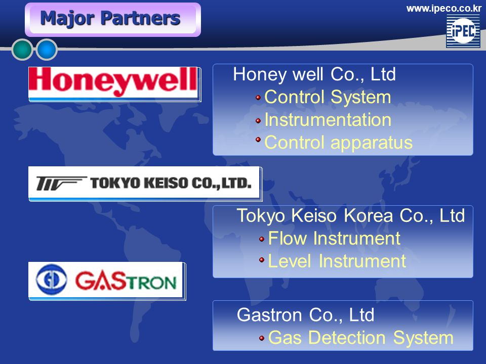 www.ipeco.co.kr Honey well Co., Ltd Control System Instrumentation Control apparatus Tokyo Keiso Korea Co., Ltd Flow Instrument Level Instrument Gastron Co., Ltd Gas Detection System Major Partners
