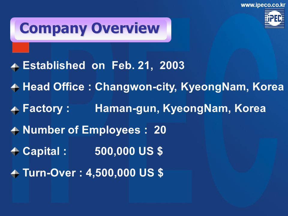 Company Overview Established on Feb. 21, 2003 Head Office : Changwon-city, KyeongNam, Korea Factory : Haman-gun, KyeongNam, Korea Number of Employees