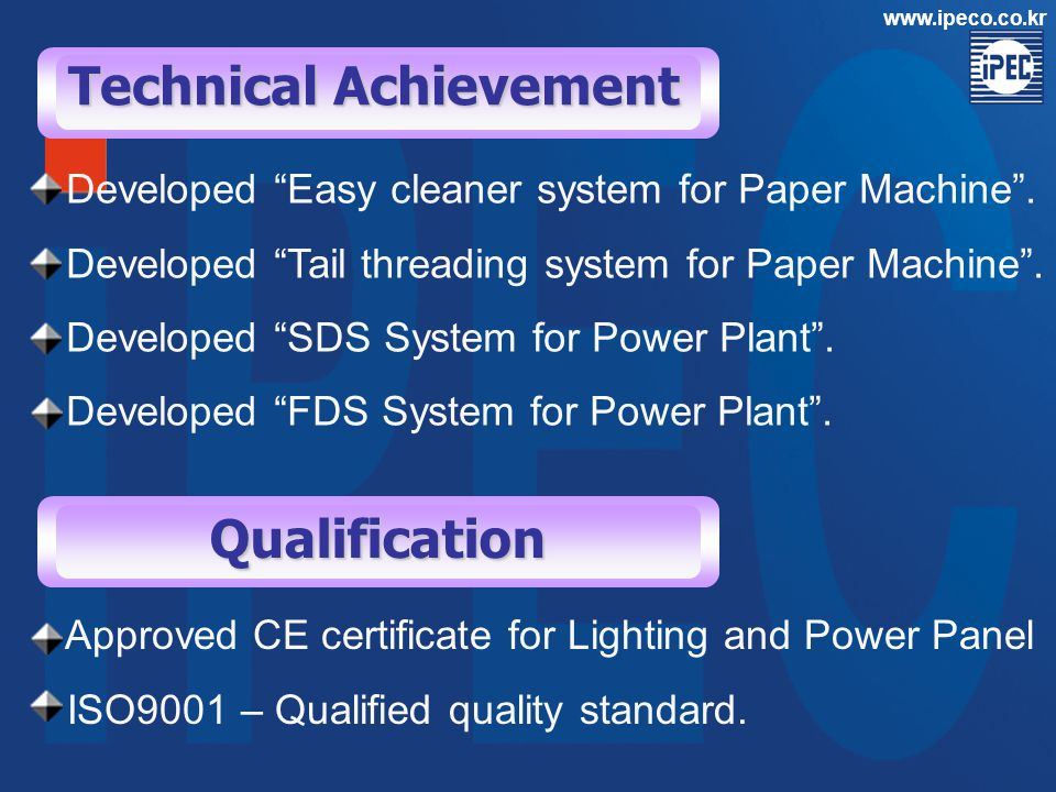 Technical Achievement Qualification Approved CE certificate for Lighting and Power Panel ISO9001 – Qualified quality standard. www.ipeco.co.kr Develop