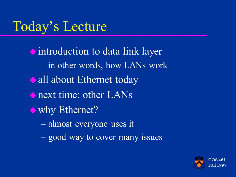 COS 461 Fall 1997 Todays Lecture u introduction to data link layer –in other words, how LANs work u all about Ethernet today u next time: other LANs u why Ethernet.