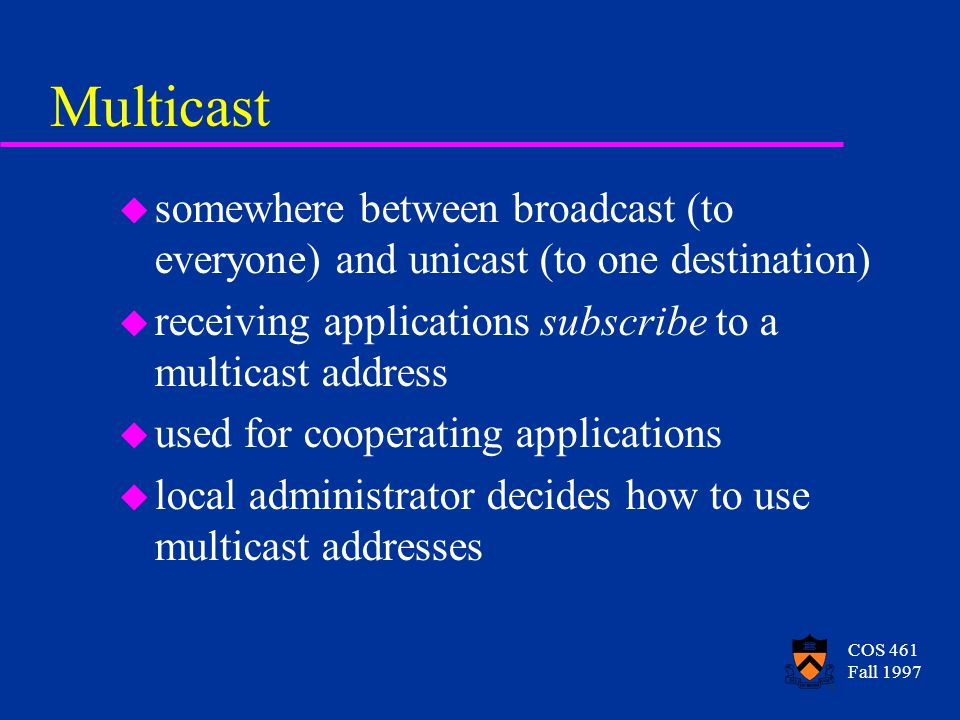 COS 461 Fall 1997 Multicast u somewhere between broadcast (to everyone) and unicast (to one destination) u receiving applications subscribe to a multicast address u used for cooperating applications u local administrator decides how to use multicast addresses