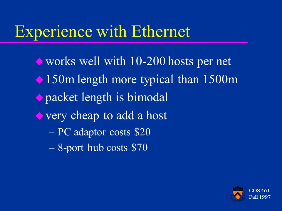 COS 461 Fall 1997 Experience with Ethernet u works well with 10-200 hosts per net u 150m length more typical than 1500m u packet length is bimodal u very cheap to add a host –PC adaptor costs $20 –8-port hub costs $70