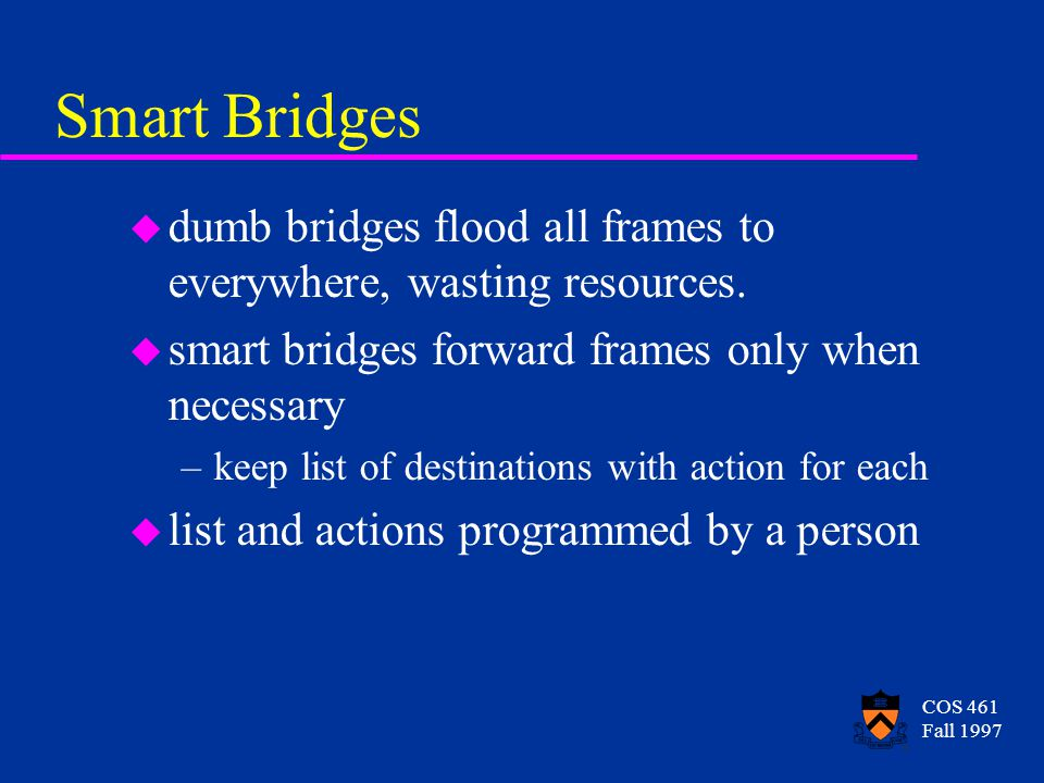 COS 461 Fall 1997 Smart Bridges u dumb bridges flood all frames to everywhere, wasting resources.