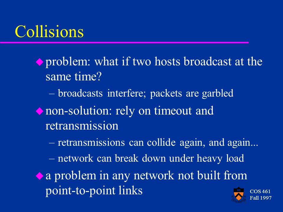 COS 461 Fall 1997 Receiving Frames u Ethernet is a broadcast medium u adaptor receives all frames u it accepts a frame (passes it to the host) if –it is unicast and addressed to this adaptor –it is addressed to the broadcast address –it is addressed to a multicast address that the host has subscribed to –the adaptor is in promiscuous mode