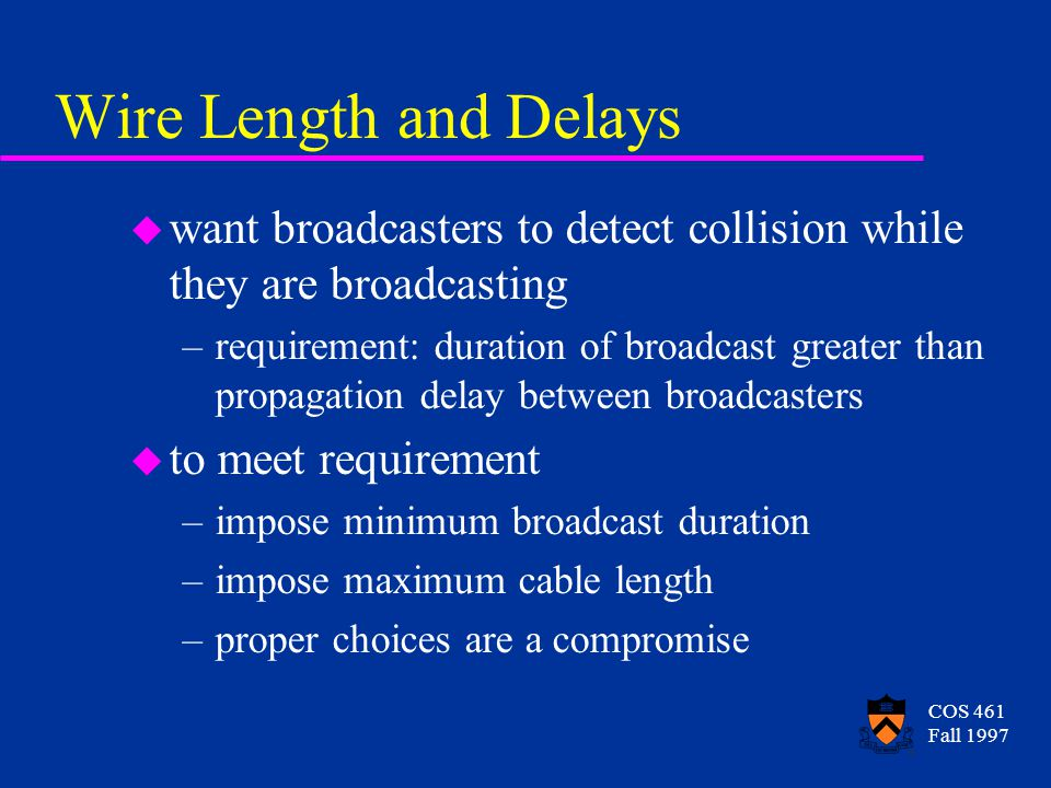 COS 461 Fall 1997 Dealing with Collisions ethernetSend() { wait until cable is quiet if(trySend() == Success) return; Time delay = 51.3 microseconds; forever { Time t = random between 0 and delay sleep(t); wait until cable is quiet if(trySend() == Success) return; delay *= 2; }