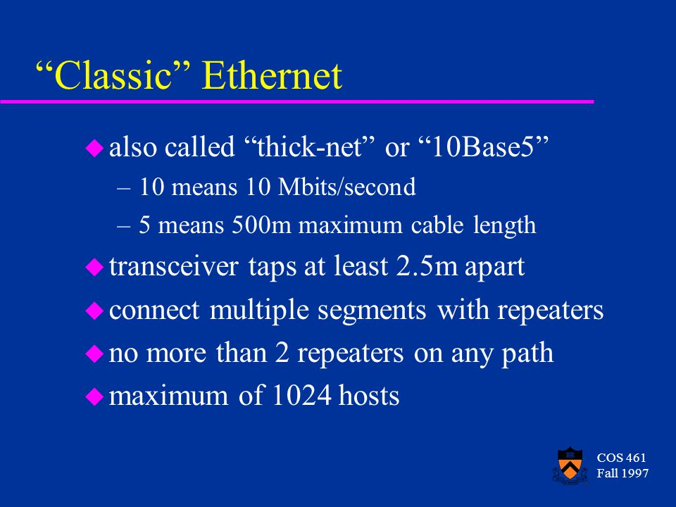 COS 461 Fall 1997 Classic Ethernet u also called thick-net or 10Base5 –10 means 10 Mbits/second –5 means 500m maximum cable length u transceiver taps at least 2.5m apart u connect multiple segments with repeaters u no more than 2 repeaters on any path u maximum of 1024 hosts