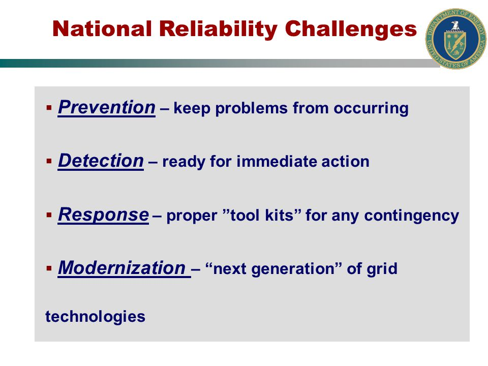 National Reliability Challenges Prevention – keep problems from occurring Detection – ready for immediate action Response – proper tool kits for any contingency Modernization – next generation of grid technologies