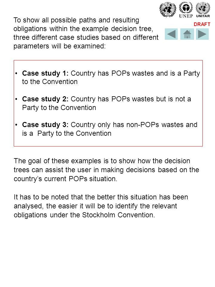 DRAFT To show all possible paths and resulting obligations within the example decision tree, three different case studies based on different parameters will be examined: Case study 1: Country has POPs wastes and is a Party to the Convention Case study 2: Country has POPs wastes but is not a Party to the Convention Case study 3: Country only has non-POPs wastes and is a Party to the Convention The goal of these examples is to show how the decision trees can assist the user in making decisions based on the countrys current POPs situation.