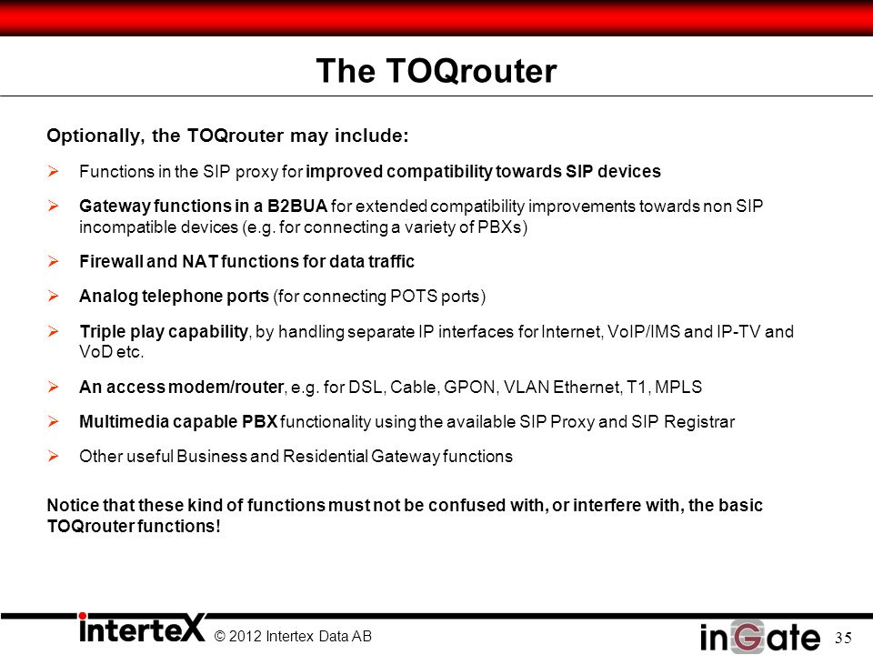 © 2012 Intertex Data AB 35 The TOQrouter Optionally, the TOQrouter may include: Functions in the SIP proxy for improved compatibility towards SIP devi