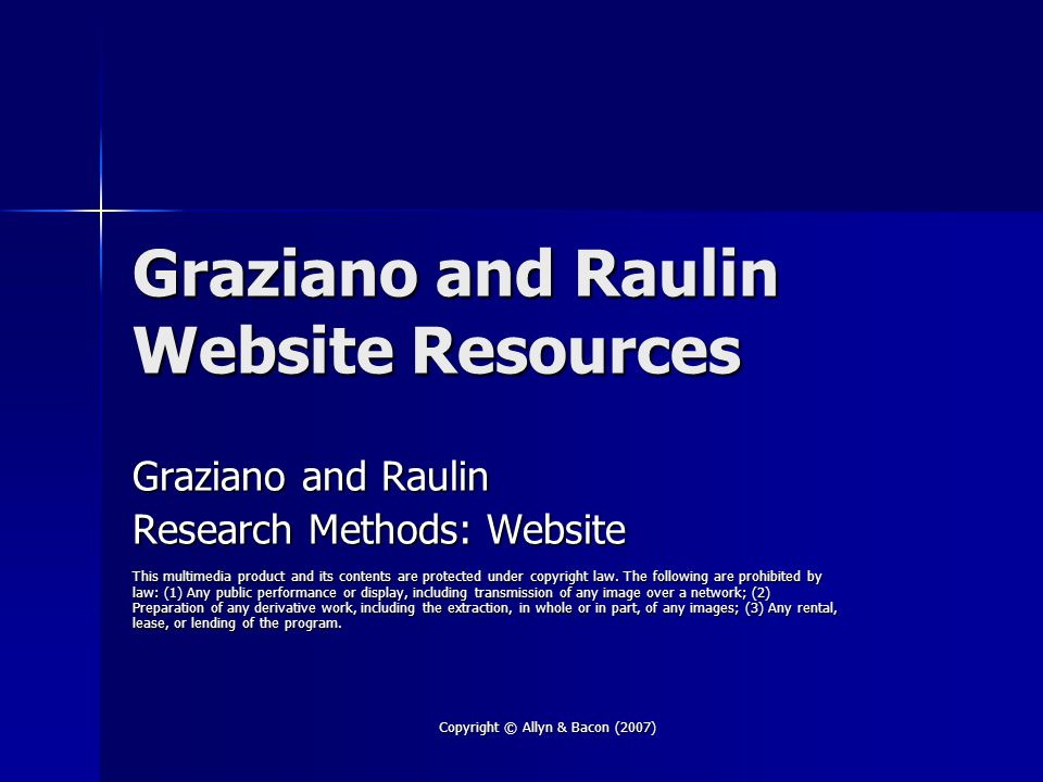 Copyright © Allyn & Bacon (2007) Graziano and Raulin Website Resources Graziano and Raulin Research Methods: Website This multimedia product and its contents are protected under copyright law.