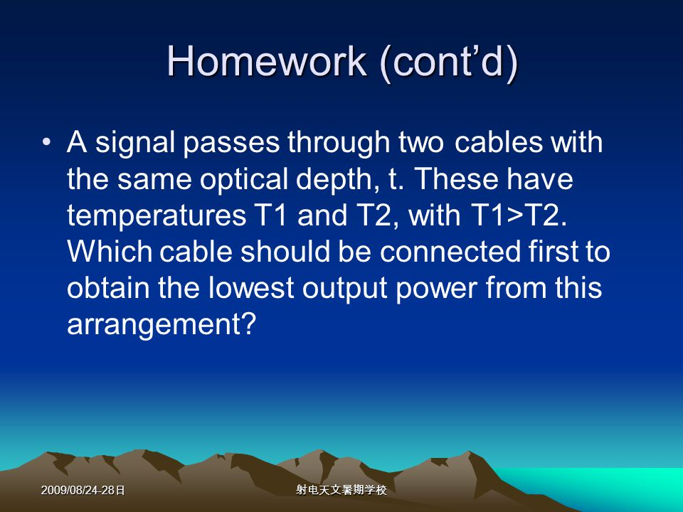 2009/08/24-28 Homework (contd) A signal passes through two cables with the same optical depth, t.
