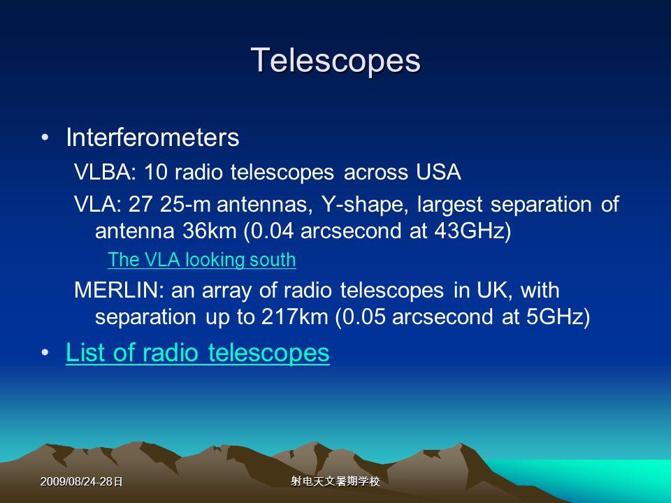 2009/08/24-28 Telescopes Interferometers VLBA: 10 radio telescopes across USA VLA: 27 25-m antennas, Y-shape, largest separation of antenna 36km (0.04 arcsecond at 43GHz) The VLA looking south MERLIN: an array of radio telescopes in UK, with separation up to 217km (0.05 arcsecond at 5GHz) List of radio telescopes