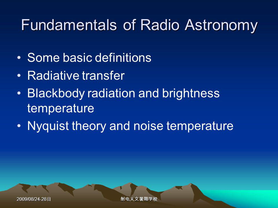 2009/08/24-28 Fundamentals of Radio Astronomy Some basic definitions Radiative transfer Blackbody radiation and brightness temperature Nyquist theory and noise temperature