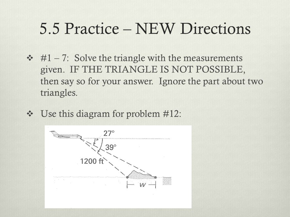 5.5 Practice – NEW Directions #1 – 7: Solve the triangle with the measurements given. IF THE TRIANGLE IS NOT POSSIBLE, then say so for your answer. Ig