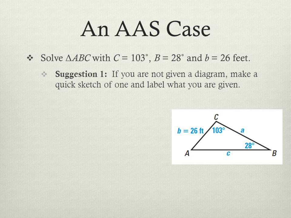 An AAS Case Solve Δ ABC with C = 103˚, B = 28˚ and b = 26 feet. Suggestion 1: If you are not given a diagram, make a quick sketch of one and label wha