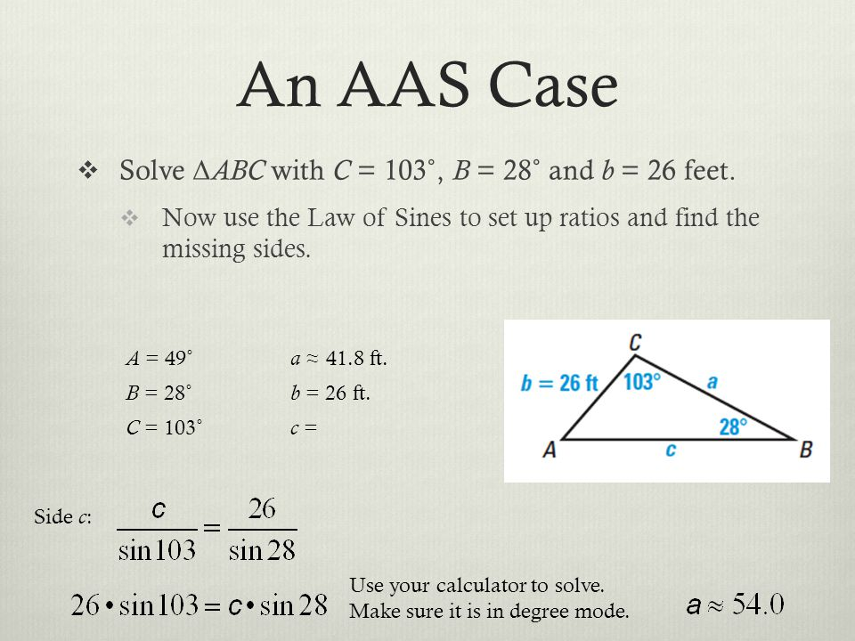 An AAS Case Solve Δ ABC with C = 103˚, B = 28˚ and b = 26 feet. Now use the Law of Sines to set up ratios and find the missing sides. A = 49˚ a 41.8 f
