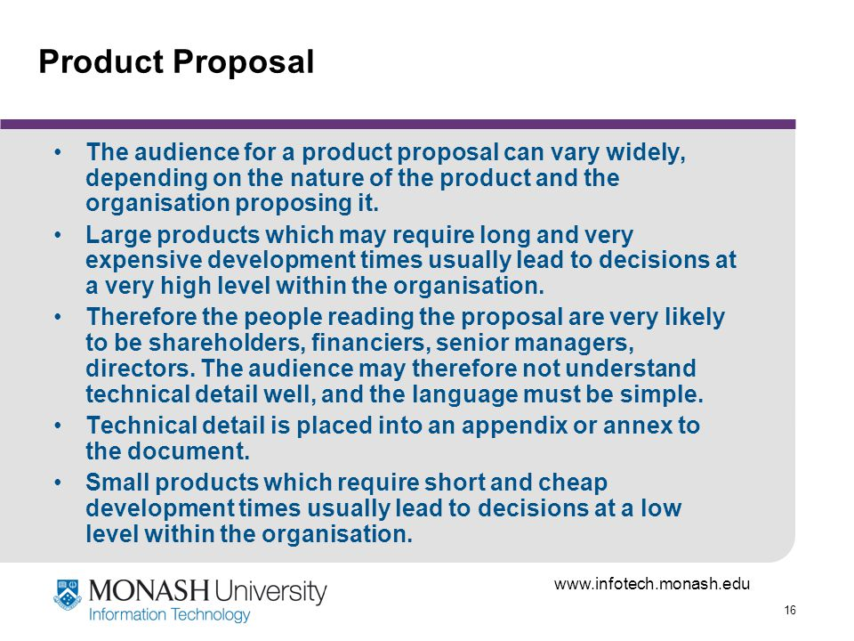 16 Product Proposal The audience for a product proposal can vary widely, depending on the nature of the product and the organisation proposing it.
