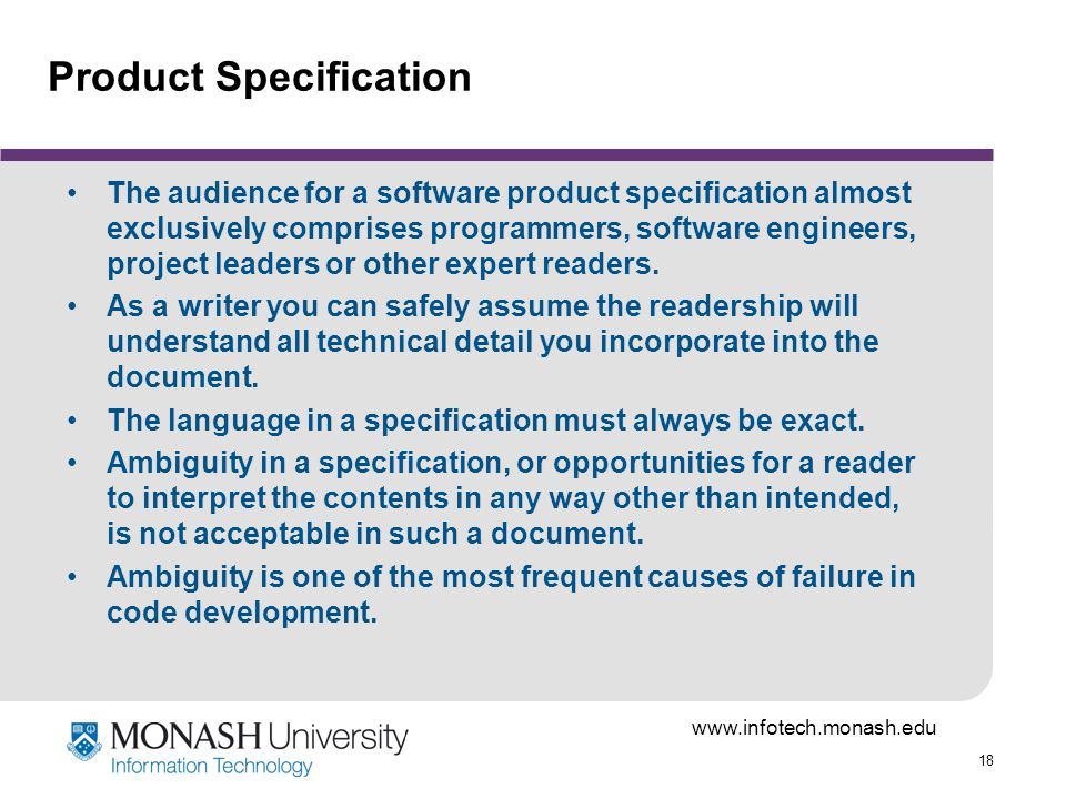18 Product Specification The audience for a software product specification almost exclusively comprises programmers, software engineers, project leaders or other expert readers.