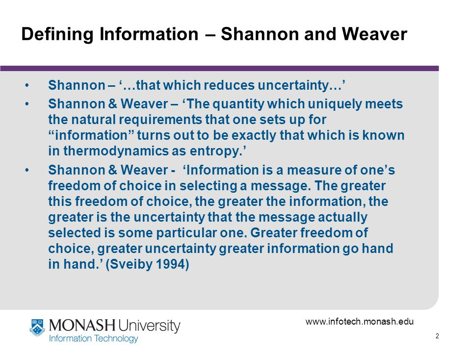 www.infotech.monash.edu 33 Defining Information - Krippendorf Krippendorff - - Literally that which forms within, but more adequately: the equivalent of or the capacity of something to perform organizational work, the difference between two forms of organization or between two states of uncertainty before and after a message has been received, but also the degree to which one variable of a system depends on or is constrained by another.