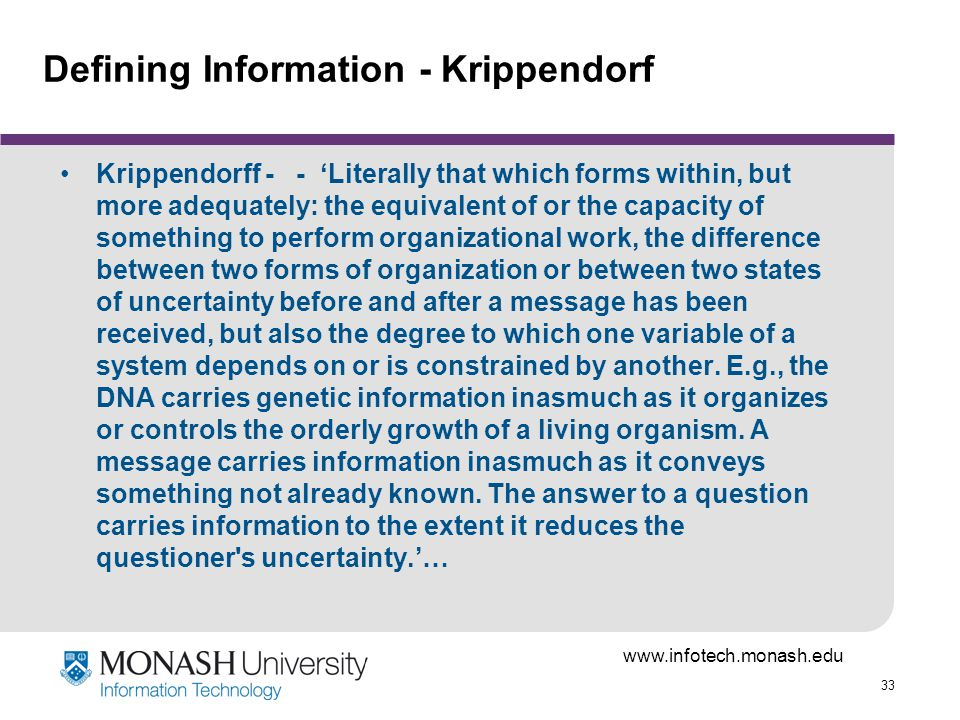 33 Defining Information - Krippendorf Krippendorff - - Literally that which forms within, but more adequately: the equivalent of or the capacity of something to perform organizational work, the difference between two forms of organization or between two states of uncertainty before and after a message has been received, but also the degree to which one variable of a system depends on or is constrained by another.