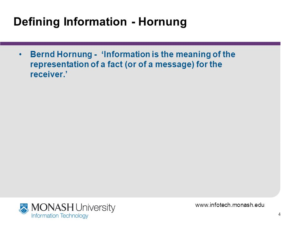 www.infotech.monash.edu 4 Defining Information - Hornung Bernd Hornung - Information is the meaning of the representation of a fact (or of a message)