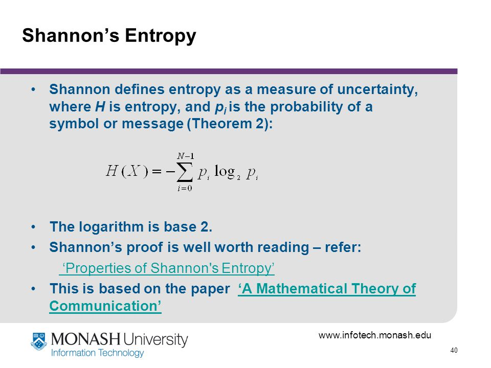 40 Shannons Entropy Shannon defines entropy as a measure of uncertainty, where H is entropy, and p i is the probability of a symbol or message (Theorem 2): The logarithm is base 2.