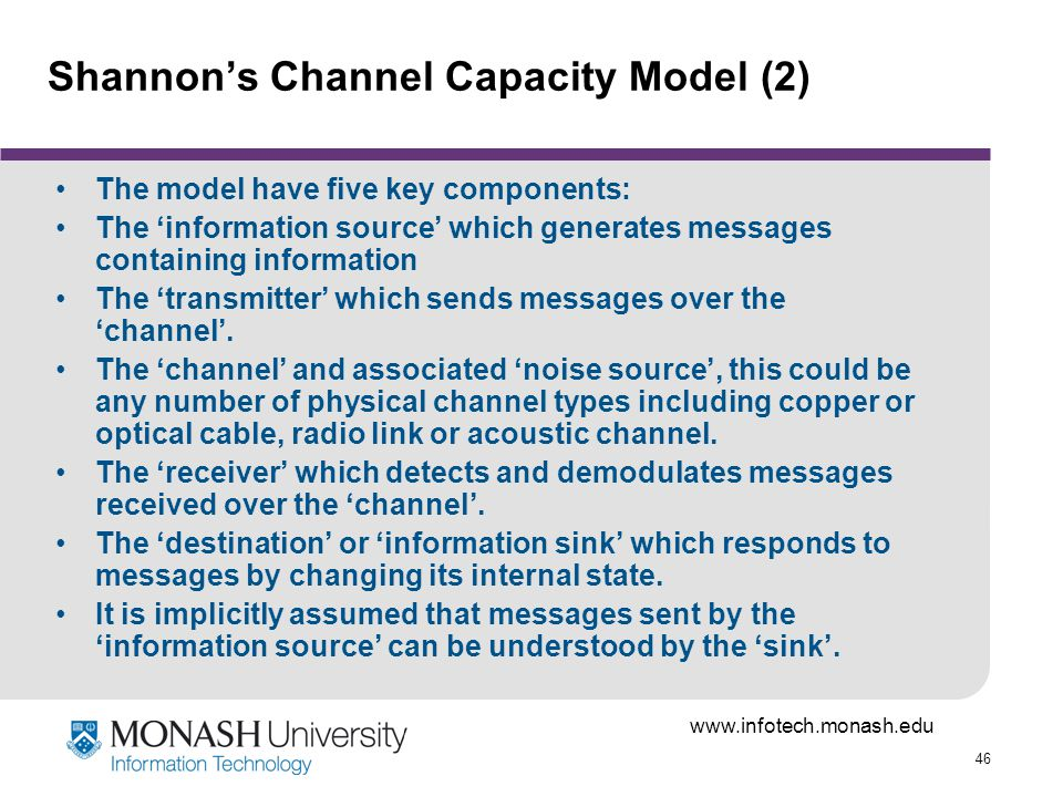 46 Shannons Channel Capacity Model (2) The model have five key components: The information source which generates messages containing information The transmitter which sends messages over the channel.