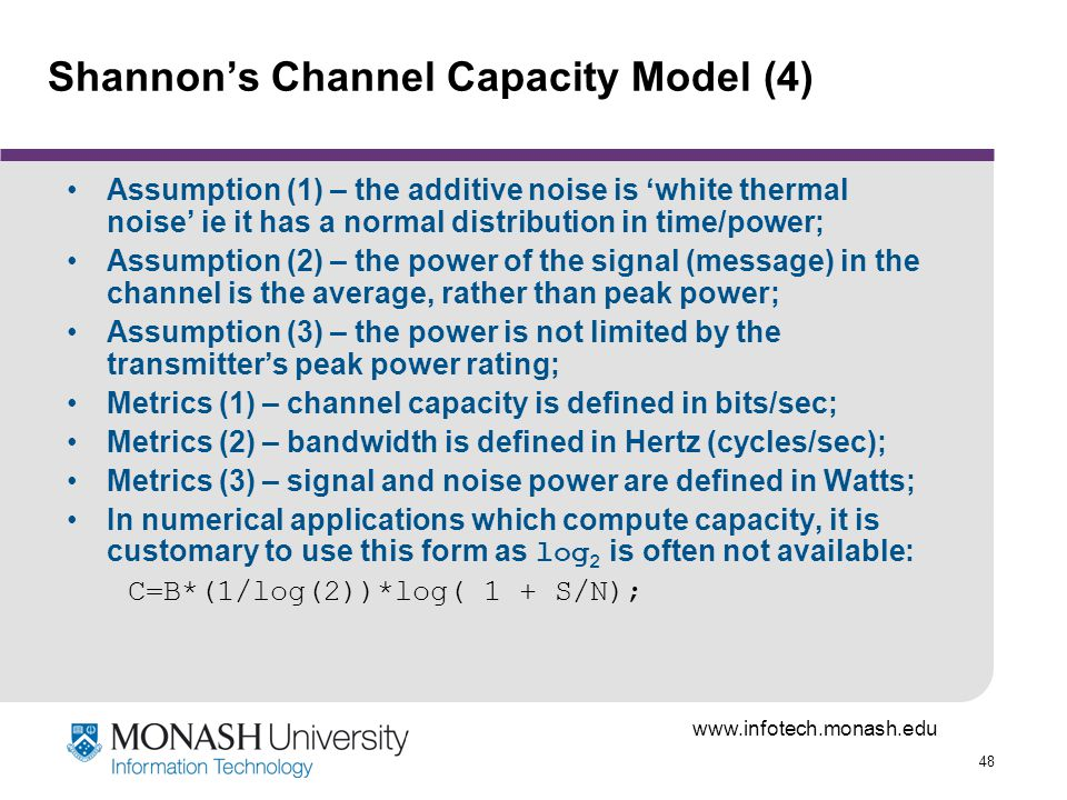 48 Shannons Channel Capacity Model (4) Assumption (1) – the additive noise is white thermal noise ie it has a normal distribution in time/power; Assumption (2) – the power of the signal (message) in the channel is the average, rather than peak power; Assumption (3) – the power is not limited by the transmitters peak power rating; Metrics (1) – channel capacity is defined in bits/sec; Metrics (2) – bandwidth is defined in Hertz (cycles/sec); Metrics (3) – signal and noise power are defined in Watts; In numerical applications which compute capacity, it is customary to use this form as log 2 is often not available: C=B*(1/log(2))*log( 1 + S/N);