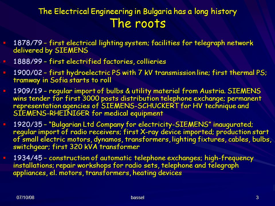 07/10/08 bassel 3 The Electrical Engineering in Bulgaria has a long history The roots 1878/79 – first electrical lighting system; facilities for teleg