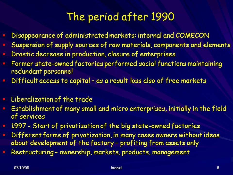 07/10/08 bassel 6 The period after 1990 Disappearance of administrated markets: internal and COMECON Disappearance of administrated markets: internal