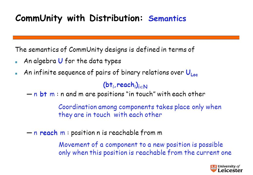 CommUnity with Distribution: Semantics The semantics of CommUnity designs is defined in terms of An algebra U for the data types An infinite sequence of pairs of binary relations over U Loc (bt i,reach i ) i N n bt m : n and m are positions in touch with each other n reach m : position n is reachable from m Coordination among components takes place only when they are in touch with each other Movement of a component to a new position is possible only when this position is reachable from the current one