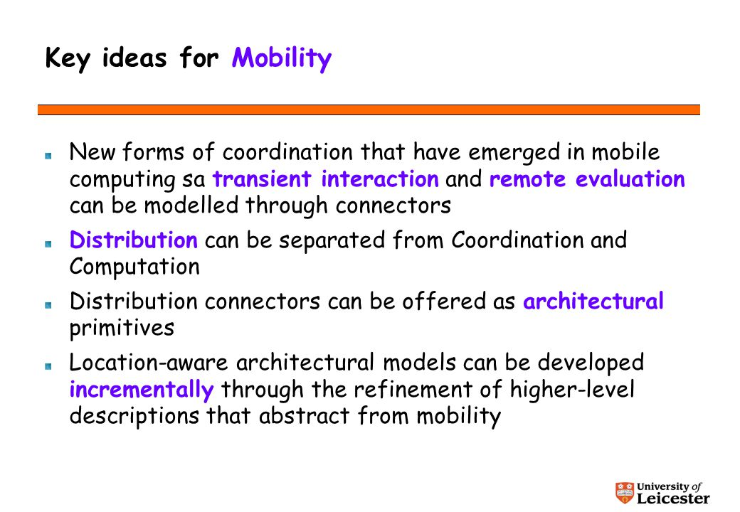 Key ideas for Mobility New forms of coordination that have emerged in mobile computing sa transient interaction and remote evaluation can be modelled through connectors Distribution can be separated from Coordination and Computation Distribution connectors can be offered as architectural primitives Location-aware architectural models can be developed incrementally through the refinement of higher-level descriptions that abstract from mobility