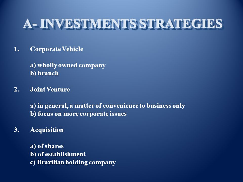 1.Corporate Vehicle a) wholly owned company b) branch 2.Joint Venture a) in general, a matter of convenience to business only b) focus on more corporate issues 3.Acquisition a) of shares b) of establishment c) Brazilian holding company A- INVESTMENTS STRATEGIES