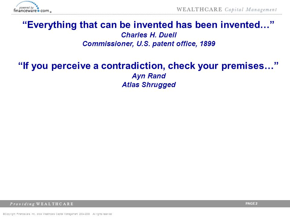 ©Copyright Financeware, Inc., d/b/a Wealthcare Capital Management 2004-2008 All rights reserved P r o v i d i n g W E A L T H C A R E PAGE 3 Everything that can be invented has been invented… Charles H.