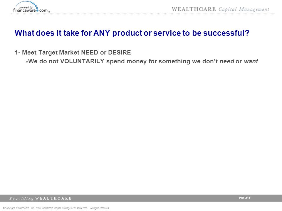 ©Copyright Financeware, Inc., d/b/a Wealthcare Capital Management 2004-2008 All rights reserved P r o v i d i n g W E A L T H C A R E PAGE 5 What does it take for ANY product or service to be successful.