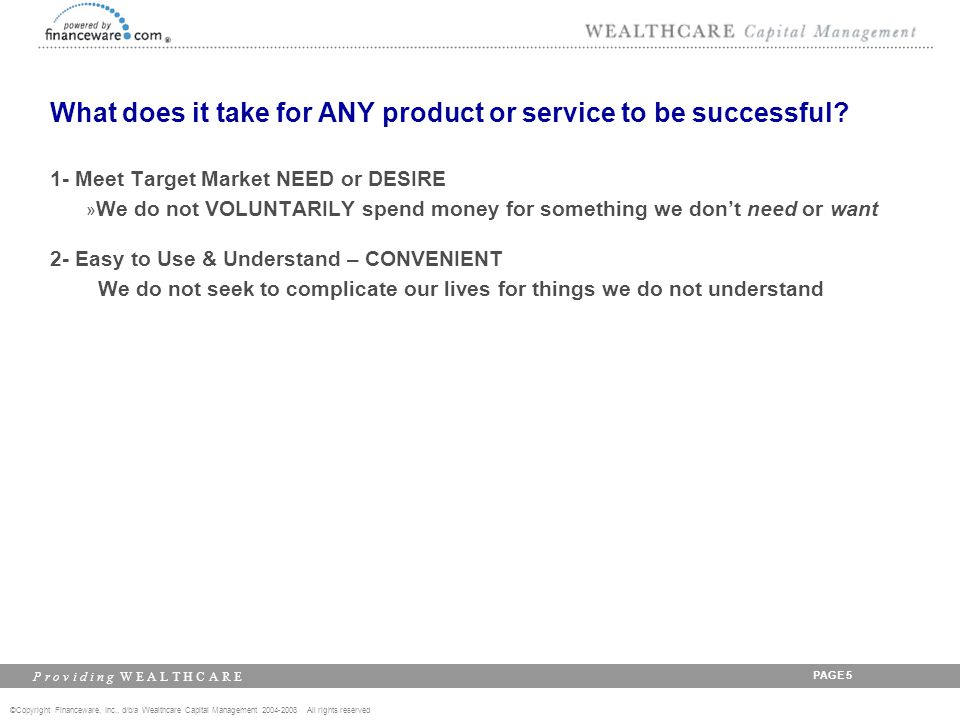 ©Copyright Financeware, Inc., d/b/a Wealthcare Capital Management 2004-2008 All rights reserved P r o v i d i n g W E A L T H C A R E PAGE 6 What does it take for ANY product or service to be successful.