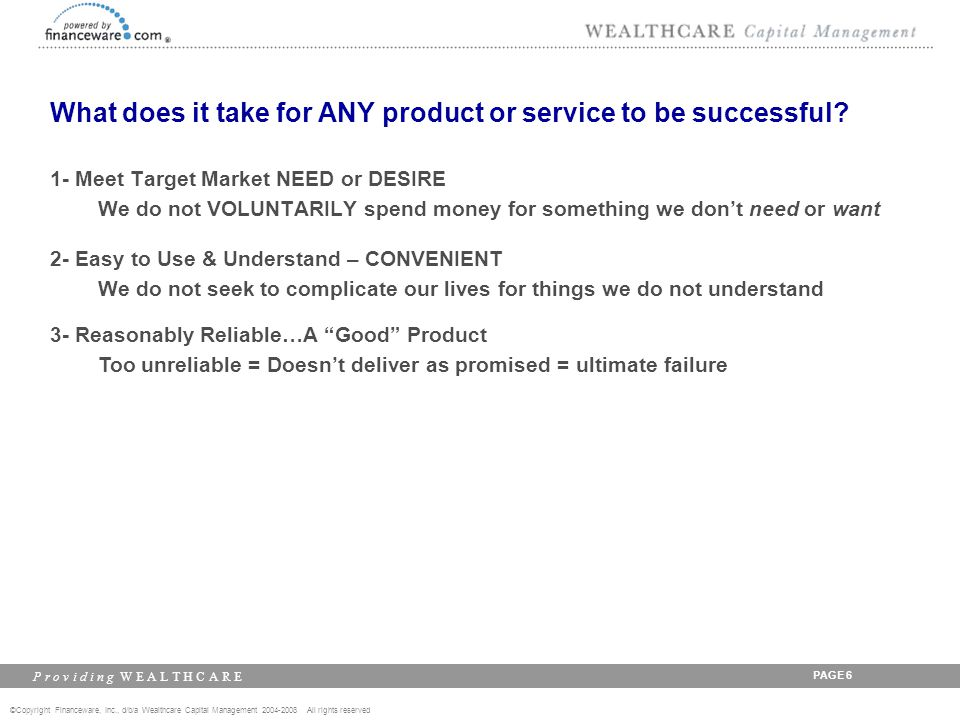 ©Copyright Financeware, Inc., d/b/a Wealthcare Capital Management 2004-2008 All rights reserved P r o v i d i n g W E A L T H C A R E PAGE 7 What does it take for ANY product or service to be successful.