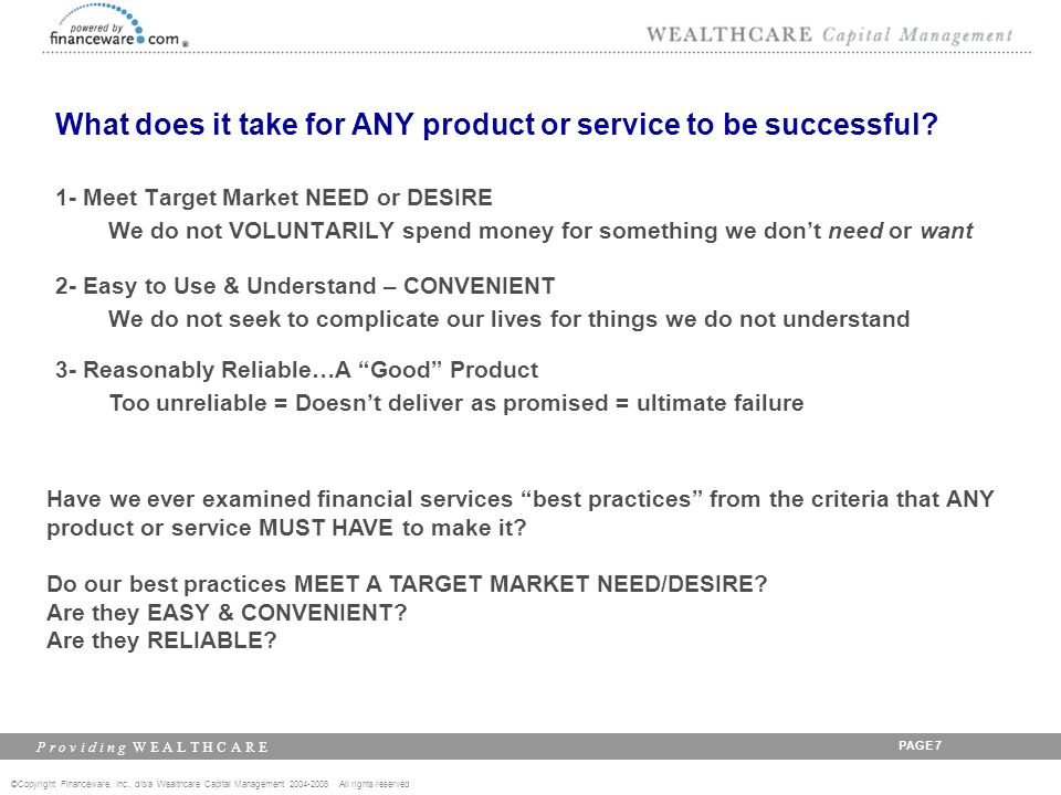 ©Copyright Financeware, Inc., d/b/a Wealthcare Capital Management 2004-2008 All rights reserved P r o v i d i n g W E A L T H C A R E PAGE 8 Examine the best practices of: Financial Planning & Investment Consulting 1- Obtain Complete Financial Profile 2- Determine Financial Goals 3- Identify Risk Tolerance 4- Optimize Asset Allocation (highest return for risk tolerance) 5- Establish Performance Benchmarks 6- Project Future Resources Based on Conservative Assumptions 7- Determine Savings Shortfall- Gap 8- Search for Best Funds/Managers Based on Policy 9- Monitor Performance and Update Plan Regularly